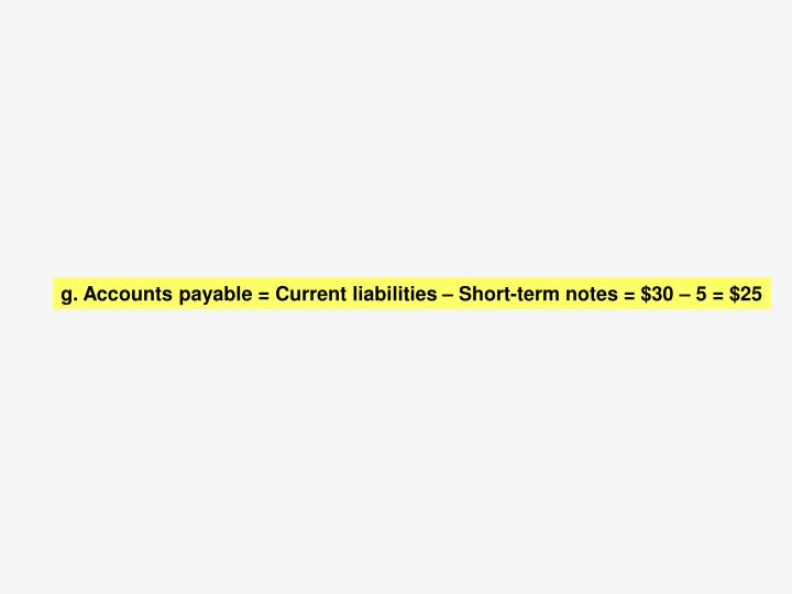 g.	 Accounts payable = Current liabilities – Short-term notes = $30 – 5 = $25