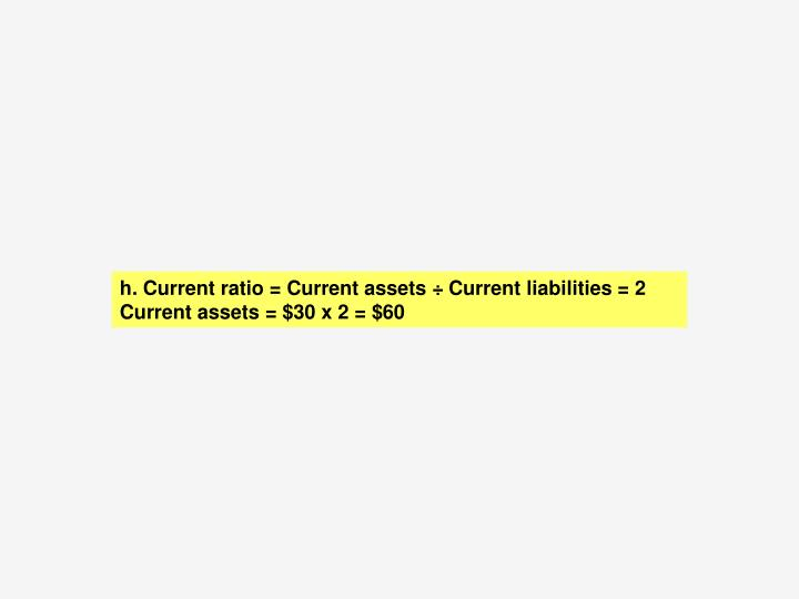 h.	 Current ratio = Current assets ÷ Current liabilities = 2