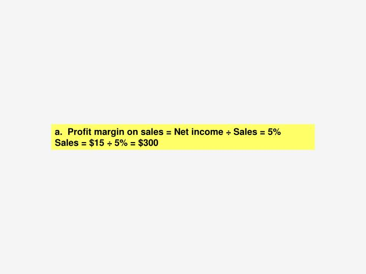 A.  Profit margin on sales = Net income ÷ Sales = 5%