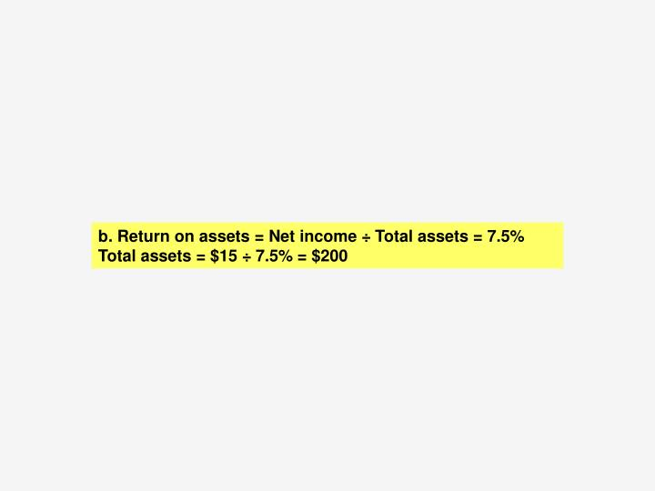b.	 Return on assets = Net income ÷ Total assets = 7.5%