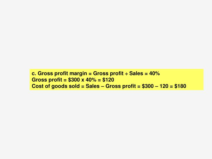 c.	 Gross profit margin = Gross profit ÷ Sales = 40%
