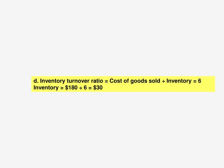 d.	 Inventory turnover ratio = Cost of goods sold ÷ Inventory = 6