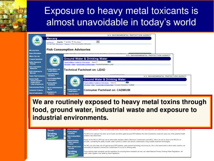 We are routinely exposed to heavy metal toxins through food, ground water, industrial waste and exposure to industrial environments.
