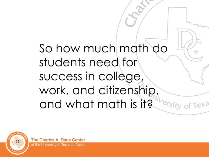 So how much math do students need for success in college, work, and citizenship, and what math is it?