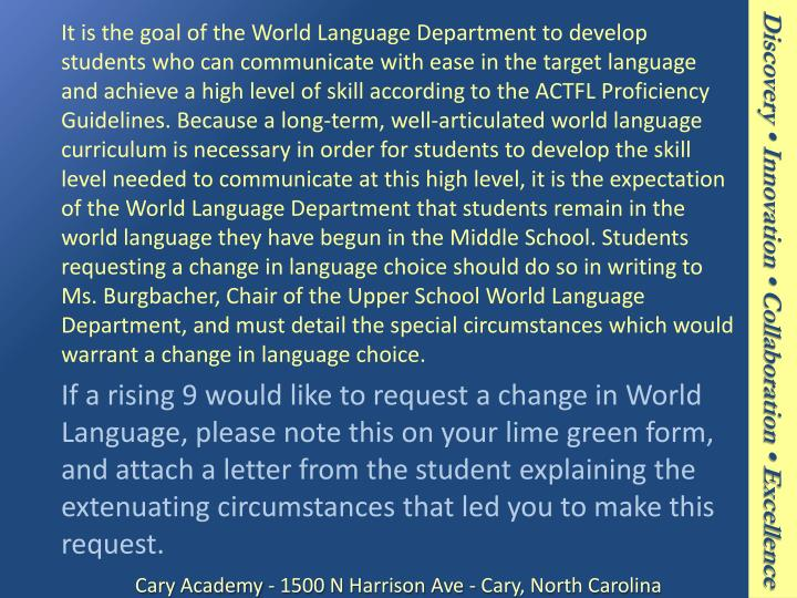 It is the goal of the World Language Department to develop students who can communicate with ease in the target language and achieve a high level of skill according to the ACTFL Proficiency Guidelines. Because a long-term, well-articulated world language curriculum is necessary in order for students to develop the skill level needed to communicate at this high level, it is the expectation of the World Language Department that students remain in the world language they have begun in the Middle School. Students requesting a change in language choice should do so in writing to Ms.