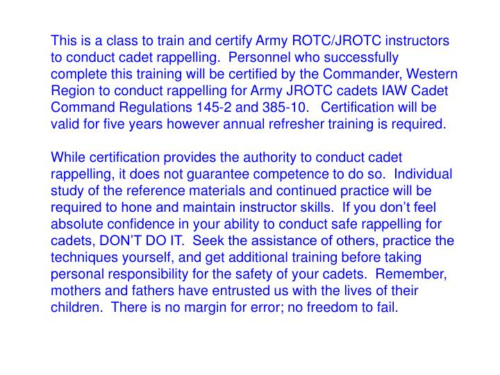 This is a class to train and certify Army ROTC/JROTC instructors to conduct cadet rappelling. Personnel who successfully complete this training will be certified by the Commander, Western Region to conduct rappelling for Army JROTC cadets IAW Cadet Command Regulations 145-2 and 385-10.   Certification will be valid for five years however annual refresher training is required.