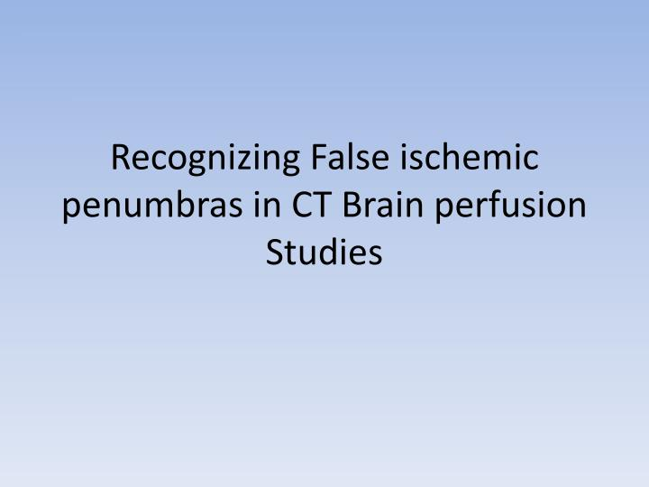 Recognizing False ischemic penumbras in CT Brain perfusion Studies
