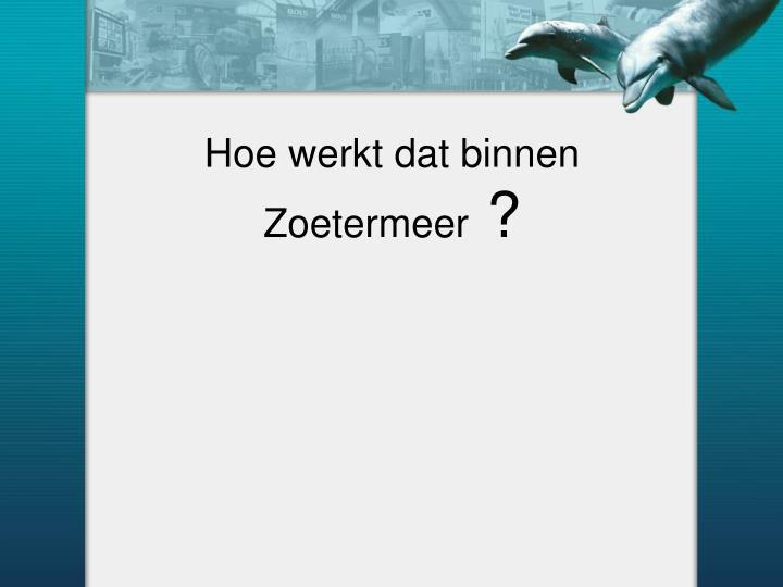 Hoe werkt dat binnen Zoetermeer
