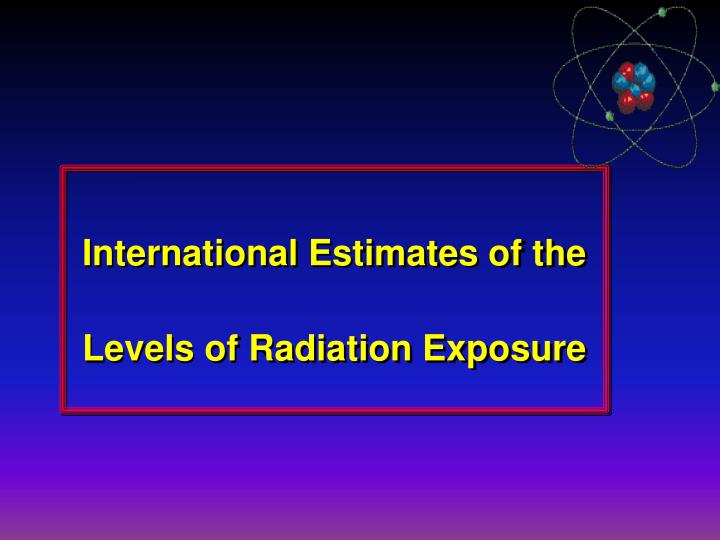 International Estimates of the Levels of Radiation Exposure