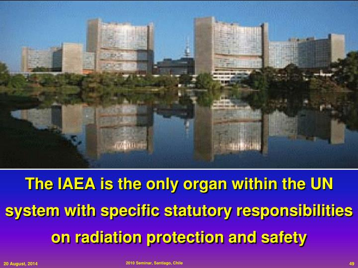 The IAEA is the only organ within the UN system with specific statutory responsibilities on radiation protection and safety