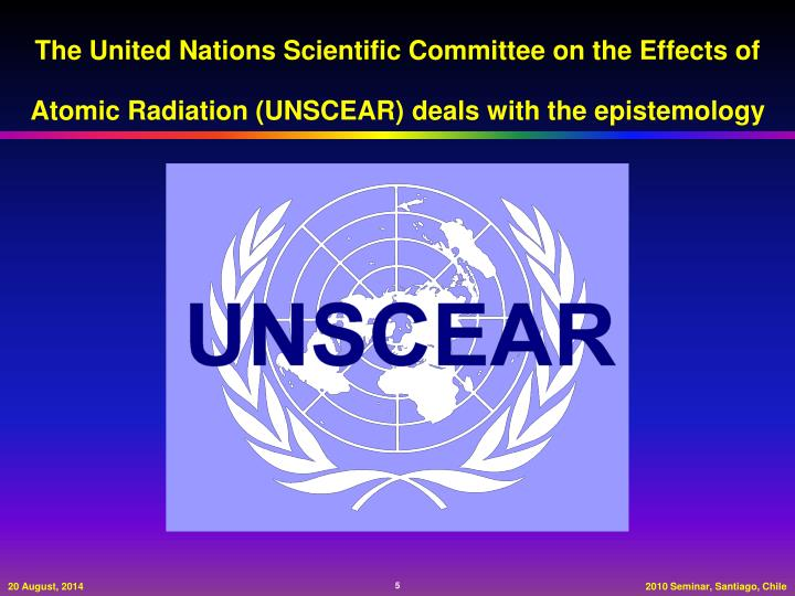 The United Nations Scientific Committee on the Effects of Atomic Radiation (UNSCEAR) deals with the epistemology