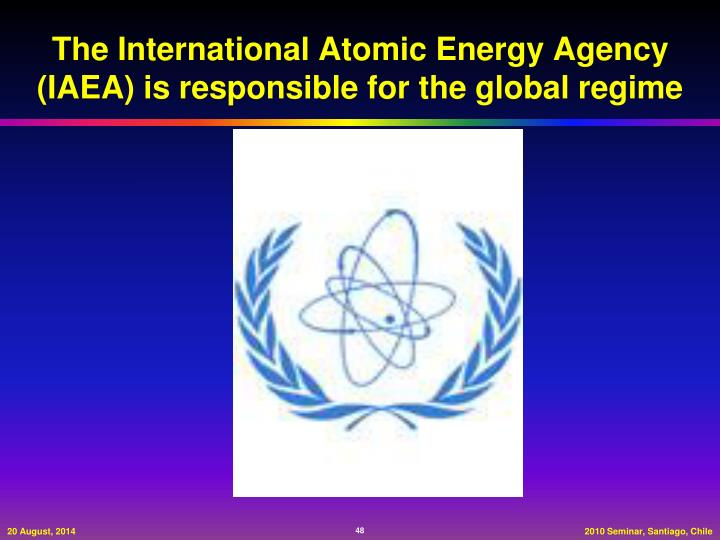 The International Atomic Energy Agency (IAEA) is responsible for the global regime