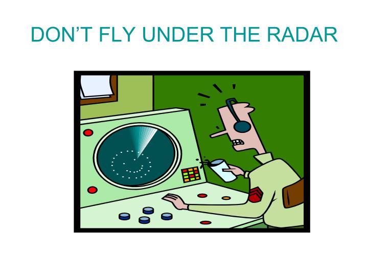 DON'T FLY UNDER THE RADAR