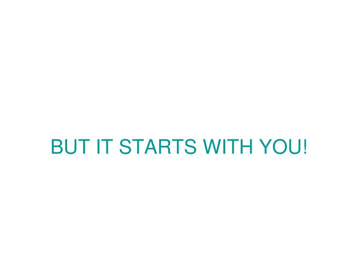 BUT IT STARTS WITH YOU!