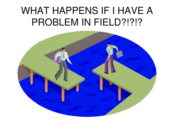 WHAT HAPPENS IF I HAVE A PROBLEM IN FIELD?!?!?