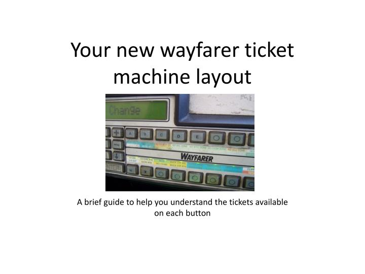 your new wayfarer ticket machine layout
