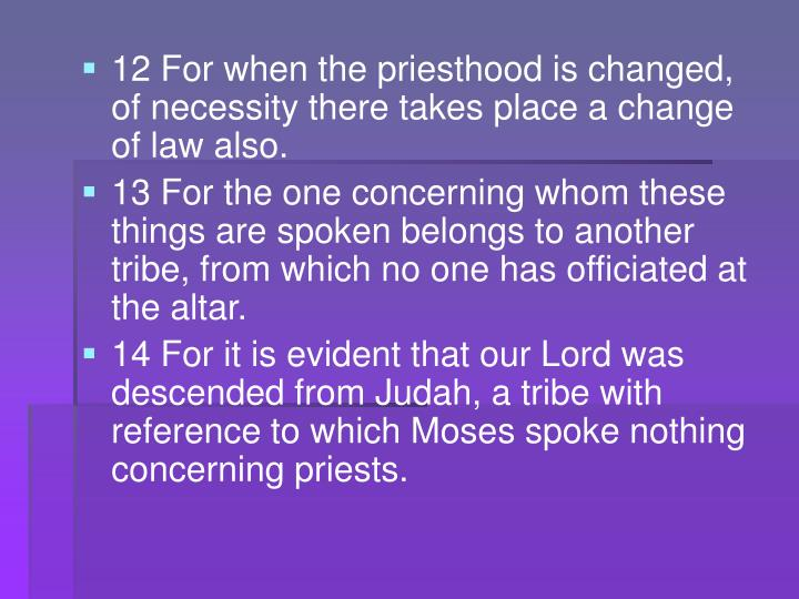 12 For when the priesthood is changed, of necessity there takes place a change of law also.