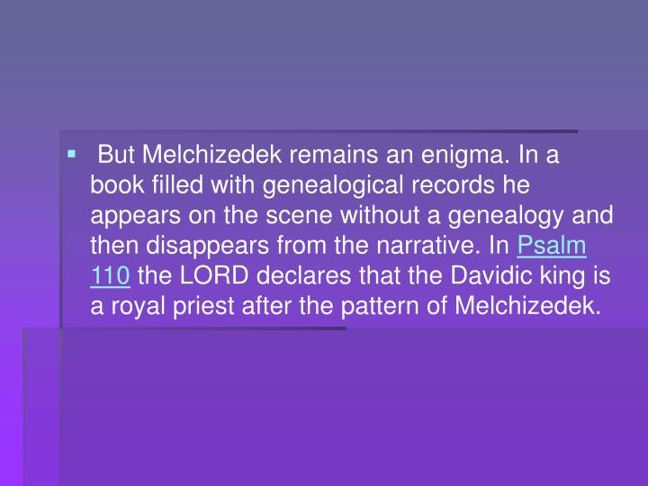 But Melchizedek remains an enigma. In a book filled with genealogical records he appears on the scene without a genealogy and then disappears from the narrative. In