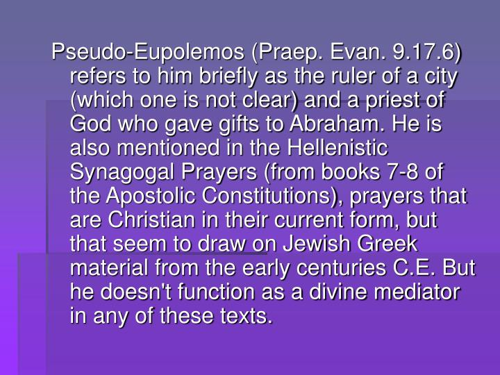 Pseudo-Eupolemos (Praep. Evan. 9.17.6) refers to him briefly as the ruler of a city (which one is not clear) and a priest of God who gave gifts to Abraham. He is also mentioned in the Hellenistic Synagogal Prayers (from books 7-8 of the Apostolic Constitutions), prayers that are Christian in their current form, but that seem to draw on Jewish Greek material from the early centuries C.E. But he doesn't function as a divine mediator in any of these texts.