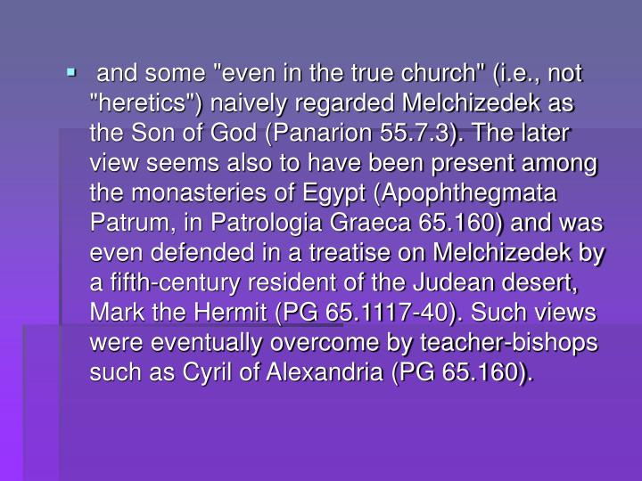 """and some """"even in the true church"""" (i.e., not """"heretics"""") naively regarded Melchizedek as the Son of God (Panarion 55.7.3). The later view seems also to have been present among the monasteries of Egypt (Apophthegmata Patrum, in Patrologia Graeca 65.160) and was even defended in a treatise on Melchizedek by a fifth-century resident of the Judean desert, Mark the Hermit (PG 65.1117-40). Such views were eventually overcome by teacher-bishops such as Cyril of Alexandria (PG 65.160)."""