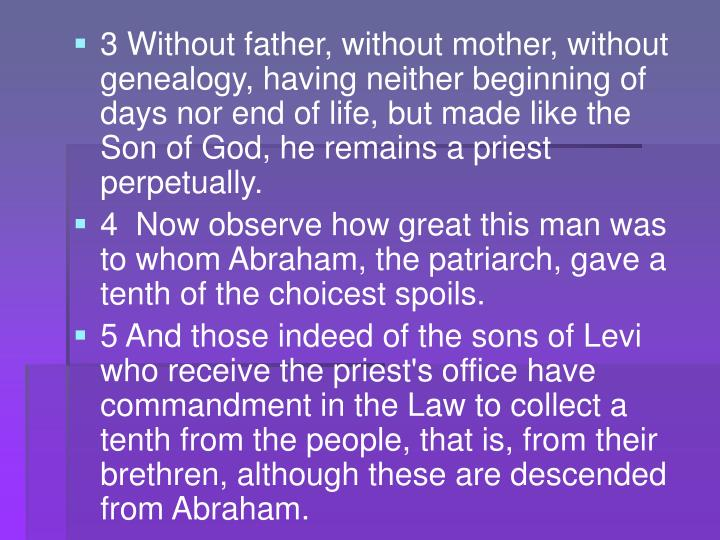 3 Without father, without mother, without genealogy, having neither beginning of days nor end of life, but made like the Son of God, he remains a priest perpetually.