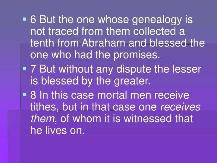 6 But the one whose genealogy is not traced from them collected a tenth from Abraham and blessed the one who had the promises.