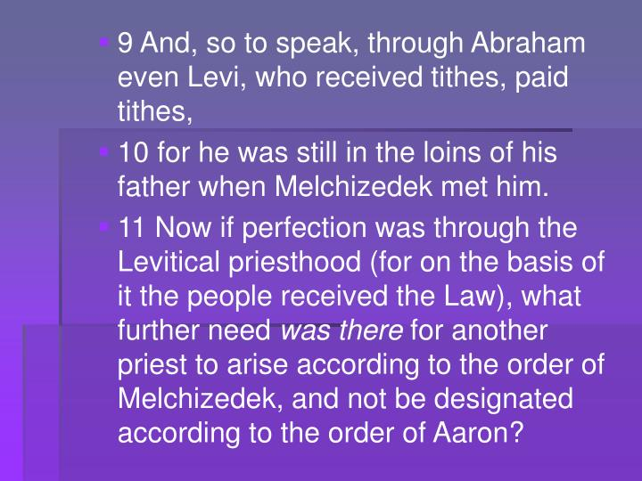 9 And, so to speak, through Abraham even Levi, who received tithes, paid tithes,