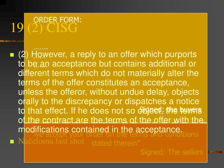 (2) However, a reply to an offer which purports to be an acceptance but contains additional or different terms which do not materially alter the terms of the offer constitutes an acceptance, unless the offeror, without undue delay, objects orally to the discrepancy or dispatches a notice to that effect. If he does not so object, the terms of the contract are the terms of the offer with the modifications contained in the acceptance.