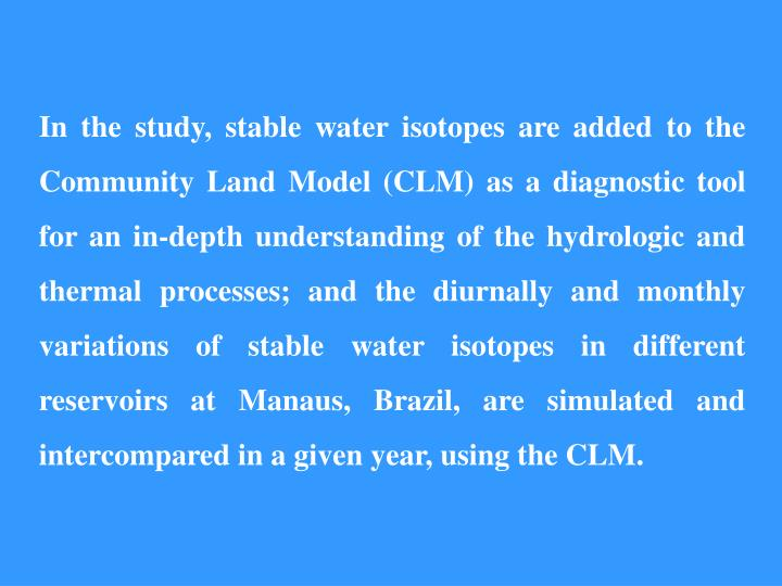 In the study, stable water isotopes are added to the Community Land Model (CLM) as a diagnostic tool for an in-depth understanding of the hydrologic and thermal processes; and the diurnally and monthly variations of stable water isotopes in different reservoirs at Manaus, Brazil, are simulated and intercompared in a given year, using the CLM.