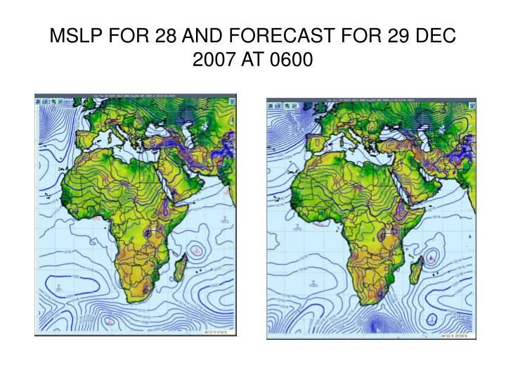 MSLP FOR 28 AND FORECAST FOR 29 DEC 2007 AT 0600
