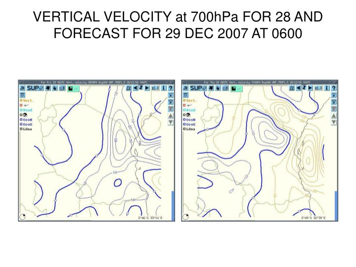 VERTICAL VELOCITY at 700hPa FOR 28 AND FORECAST FOR 29 DEC 2007 AT 0600