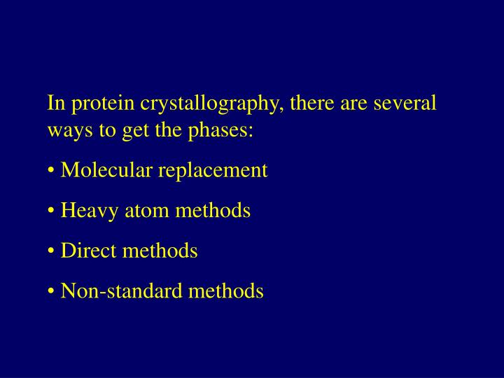 In protein crystallography, there are several ways to get the phases: