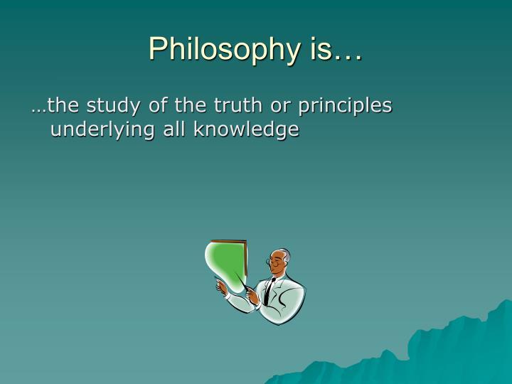 Philosophy is…