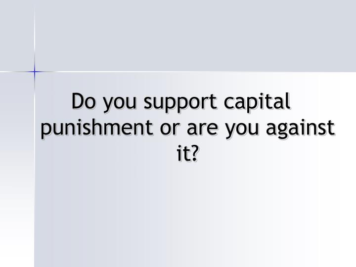Do you support capital punishment or are you against it?