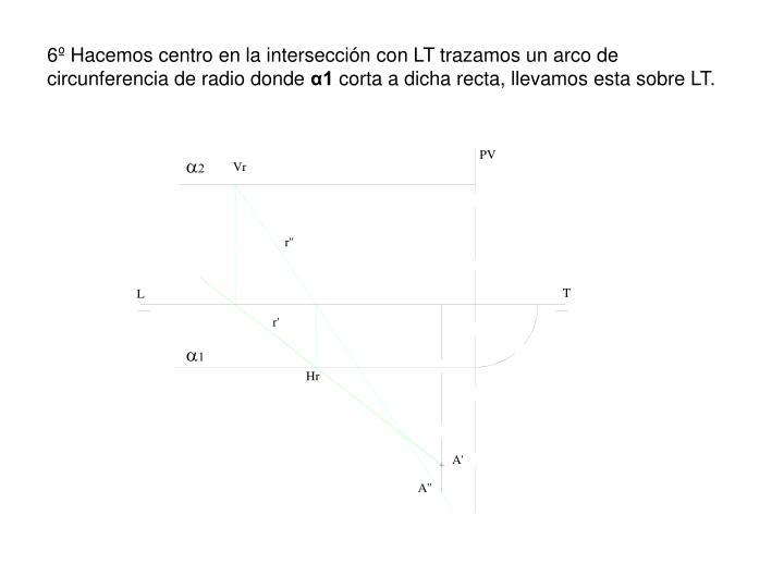 6º Hacemos centro en la intersección con LT trazamos un arco de circunferencia de radio donde