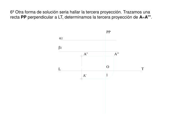 6º Otra forma de solución seria hallar la tercera proyección. Trazamos una recta