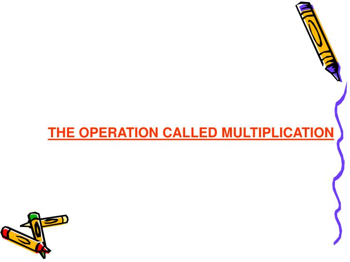 THE OPERATION CALLED MULTIPLICATION