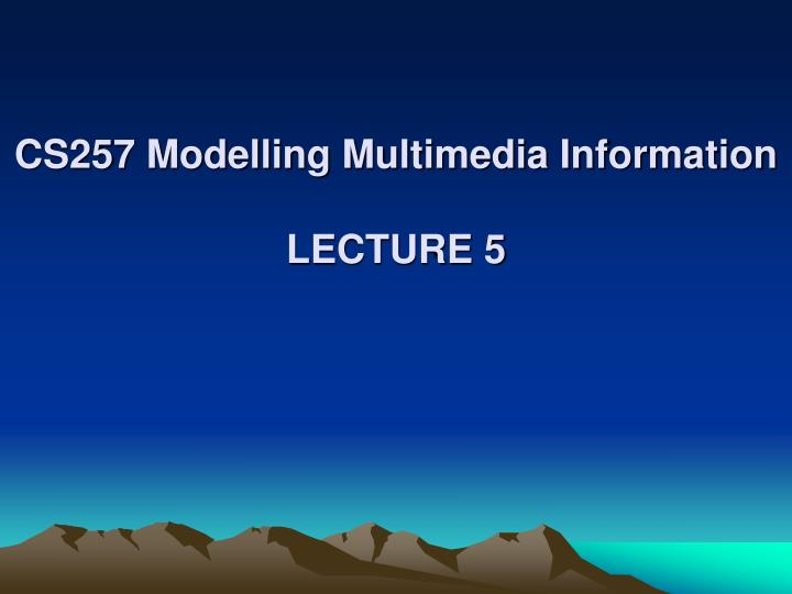 cs257 modelling multimedia information lecture 5