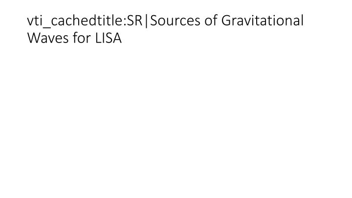 vti_cachedtitle:SR|Sources of Gravitational Waves for LISA