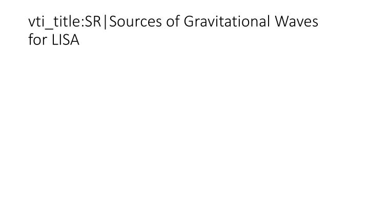 vti_title:SR|Sources of Gravitational Waves for LISA