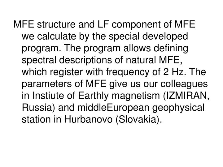 MFE structure and LF component of MFE we calculate by the special developed program. The program allows defining spectral descriptions of natural MFE, which register with frequency of 2 Hz. The parameters of MFE give us our colleagues in Instiute of Earthly magnetism (IZMIRAN, Russia) and middleEuropean geophysical station in Hurbanovo (Slovakia).
