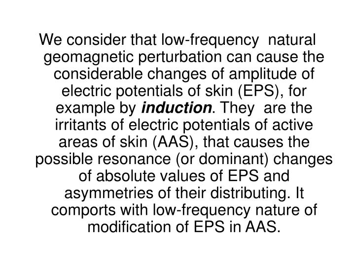 We consider that low-frequency  natural geomagnetic perturbation can cause the considerable changes of amplitude of electric potentials of skin (EPS), for example by
