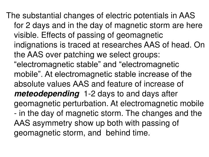 "The substantial changes of electric potentials in AAS for 2 days and in the day of magnetic storm are here visible. Effects of passing of geomagnetic indignations is traced at researches AAS of head. On the AAS over patching we select groups: ""electromagnetic stable"" and ""electromagnetic mobile"". At electromagnetic stable increase of the absolute values"