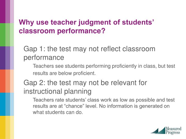 Why use teacher judgment of students' classroom performance?
