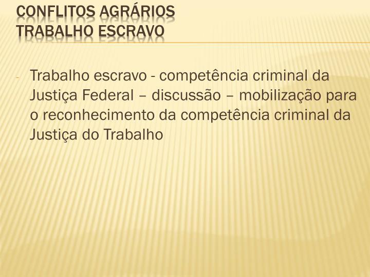 Trabalho escravo - competência criminal da Justiça Federal – discussão – mobilização para o reconhecimento da competência criminal da Justiça do Trabalho