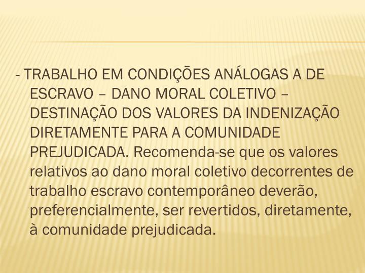 - TRABALHO EM CONDIÇÕES ANÁLOGAS A DE ESCRAVO – DANO MORAL COLETIVO – DESTINAÇÃO DOS VALORES DA INDENIZAÇÃO DIRETAMENTE PARA A COMUNIDADE PREJUDICADA. Recomenda-se que os valores relativos ao dano moral coletivo decorrentes de trabalho escravo contemporâneo deverão, preferencialmente, ser revertidos, diretamente, à comunidade prejudicada.