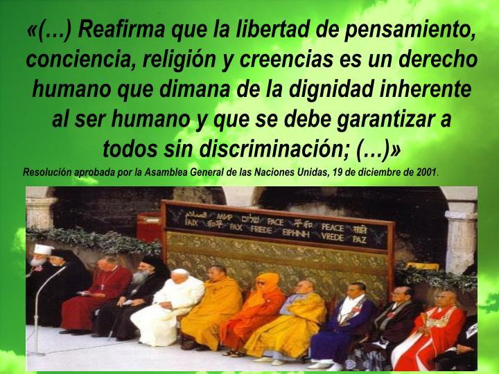 «(…) Reafirma que la libertad de pensamiento, conciencia, religión y creencias es un derecho humano que dimana de la dignidad inherente al ser humano y que se debe garantizar a todos sin discriminación; (…)»