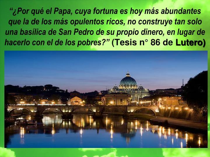 """""""¿Por qué el Papa, cuya fortuna es hoy más abundantes que la de los más opulentos ricos, no construye tan solo una basílica de San Pedro de su propio dinero, en lugar de hacerlo con el de los pobres?"""""""