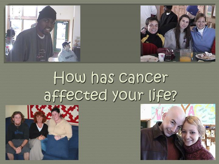 How has cancer affected your life?