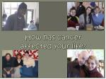 how has cancer affected your life